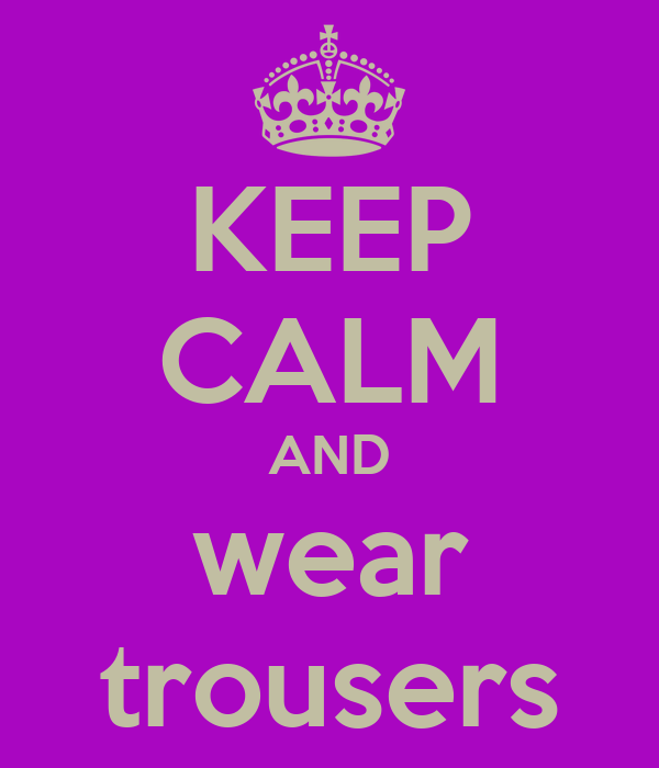 KEEP CALM AND wear trousers
