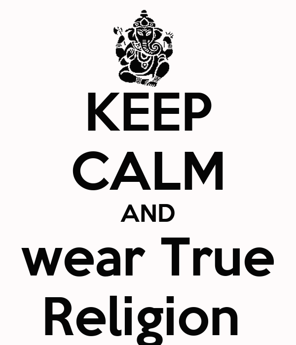 KEEP CALM AND wear True Religion