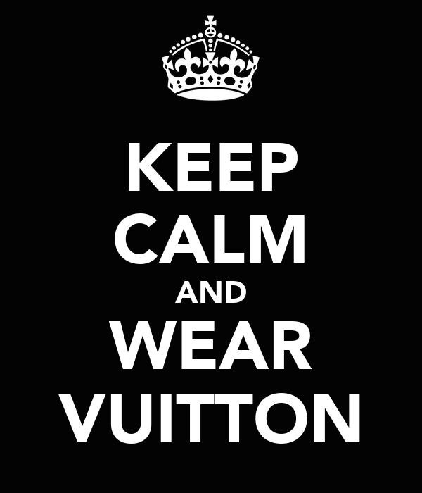 KEEP CALM AND WEAR VUITTON
