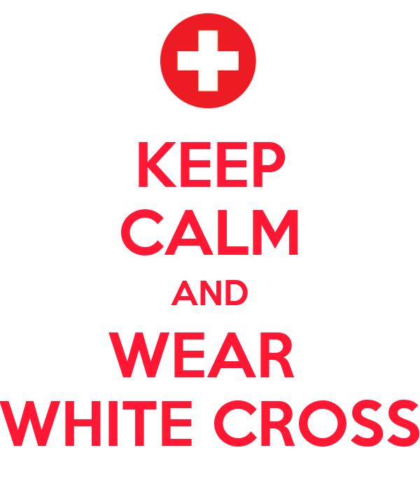 KEEP CALM AND WEAR  WHITE CROSS