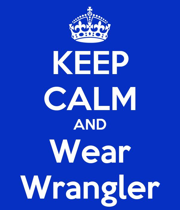 KEEP CALM AND Wear Wrangler