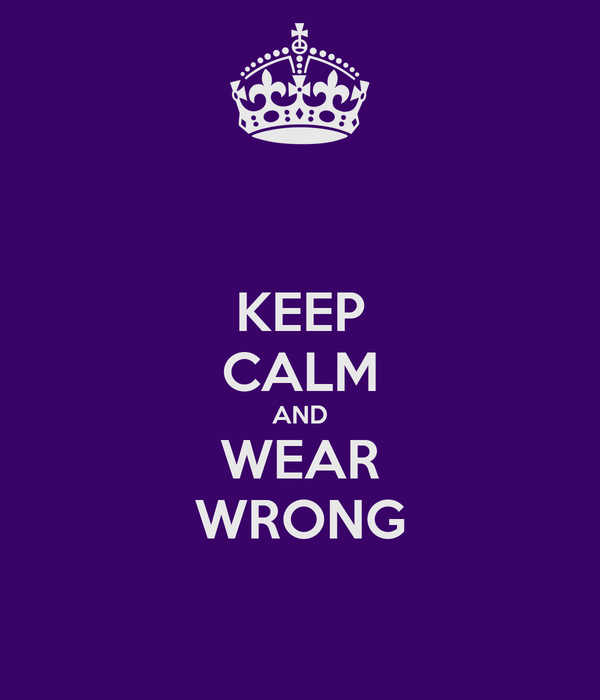 KEEP CALM AND WEAR WRONG