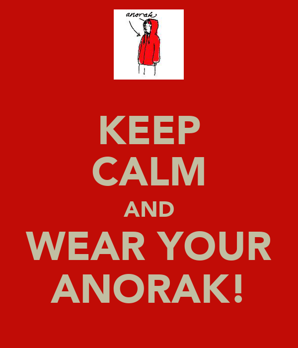 KEEP CALM AND WEAR YOUR ANORAK!