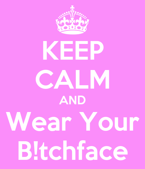 KEEP CALM AND Wear Your B!tchface