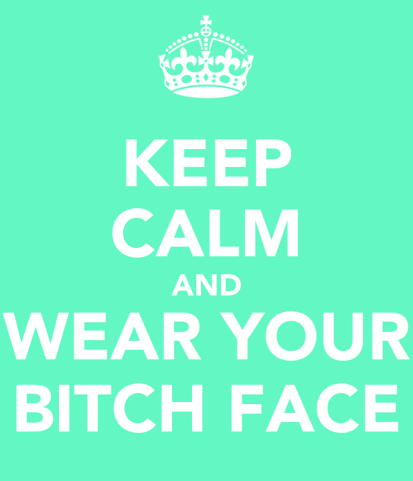 KEEP CALM AND WEAR YOUR BITCH FACE