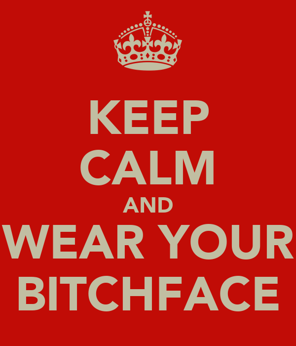 KEEP CALM AND WEAR YOUR BITCHFACE