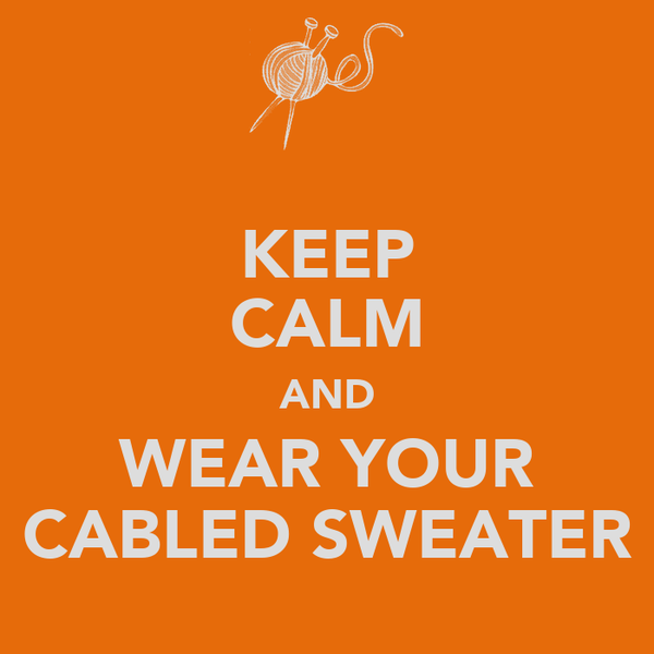 KEEP CALM AND WEAR YOUR CABLED SWEATER