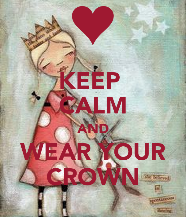 KEEP  CALM AND WEAR YOUR CROWN