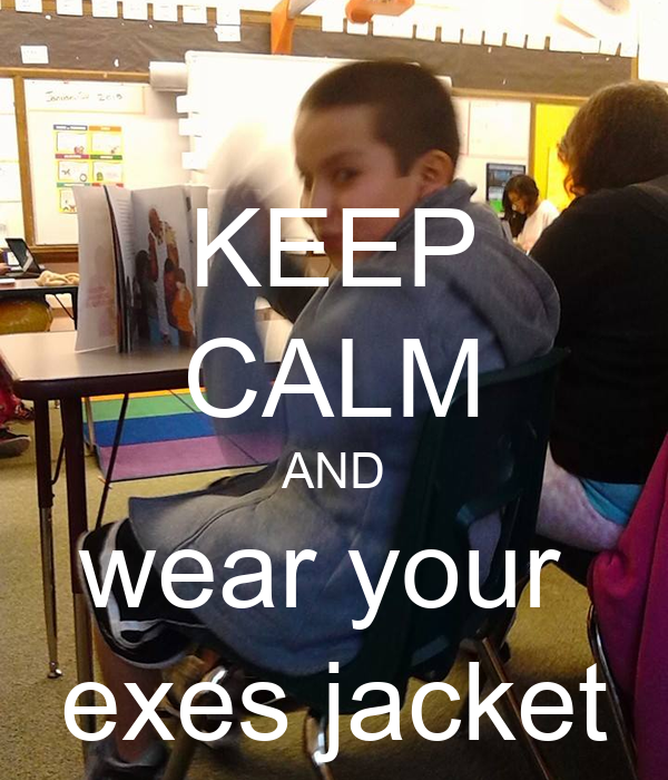 KEEP CALM AND wear your  exes jacket