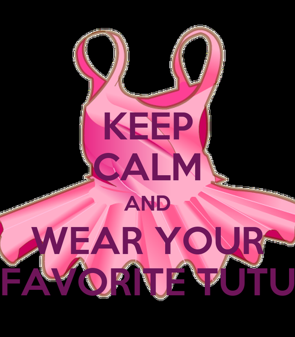 KEEP CALM AND WEAR YOUR FAVORITE TUTU