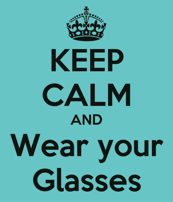 KEEP CALM AND Wear your Glasses