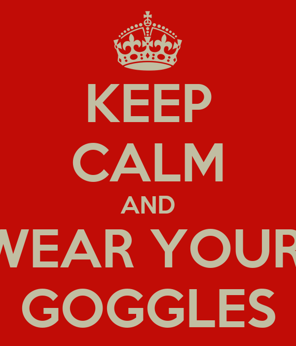 KEEP CALM AND WEAR YOUR  GOGGLES