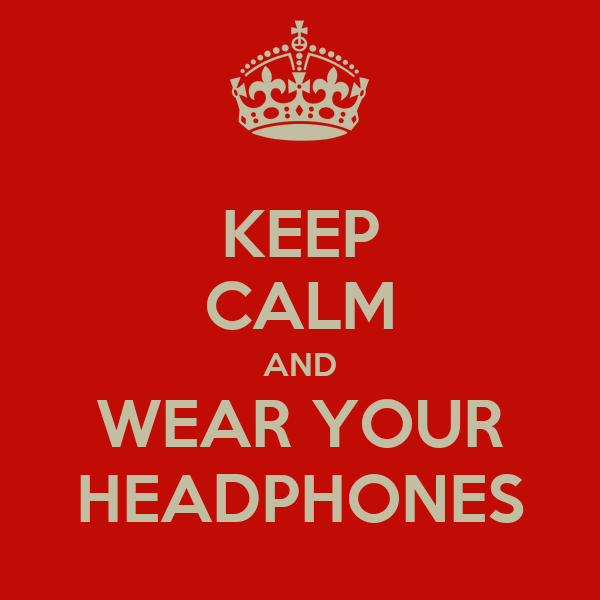 KEEP CALM AND WEAR YOUR HEADPHONES