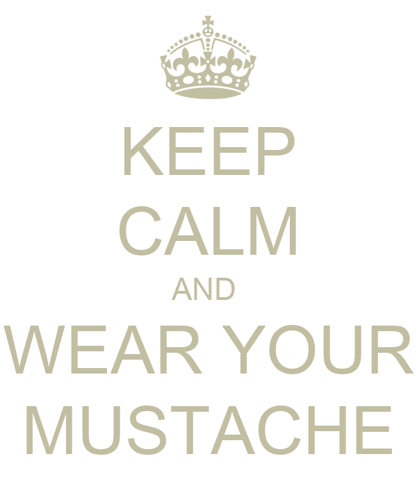 KEEP CALM AND  WEAR YOUR MUSTACHE