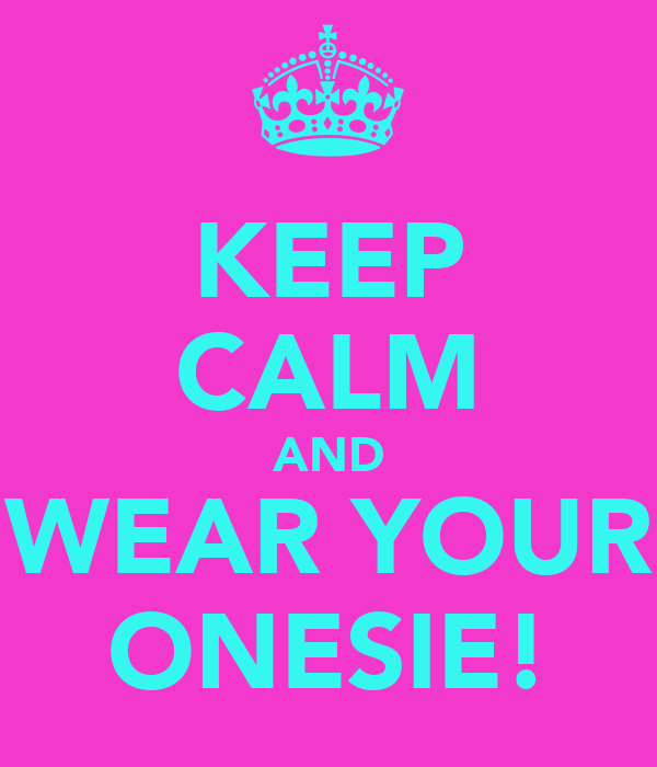 KEEP CALM AND WEAR YOUR ONESIE!