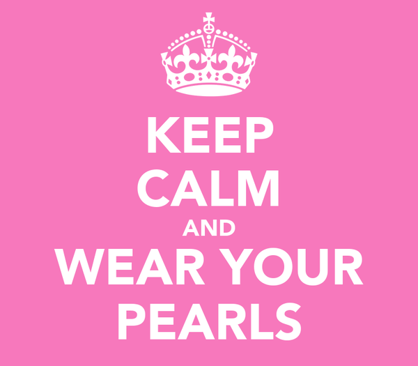 KEEP CALM AND WEAR YOUR PEARLS