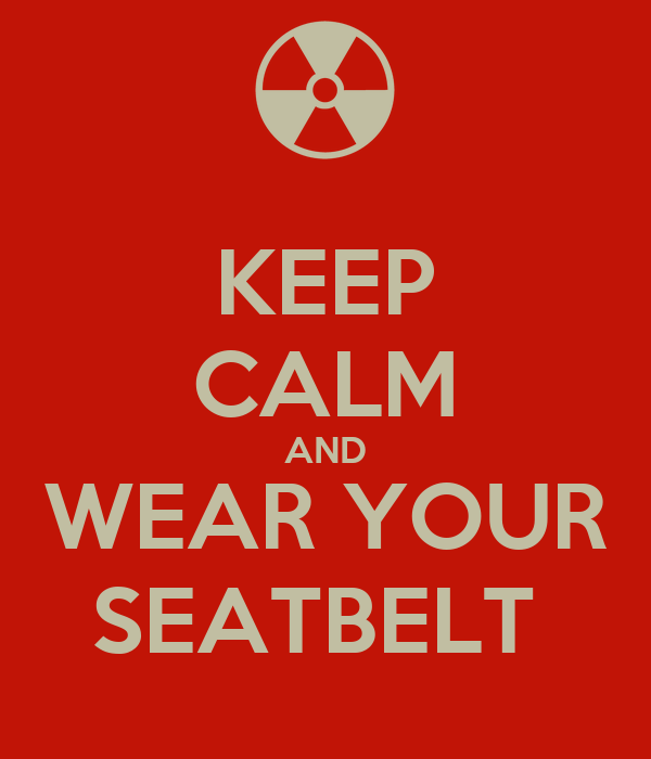KEEP CALM AND WEAR YOUR SEATBELT