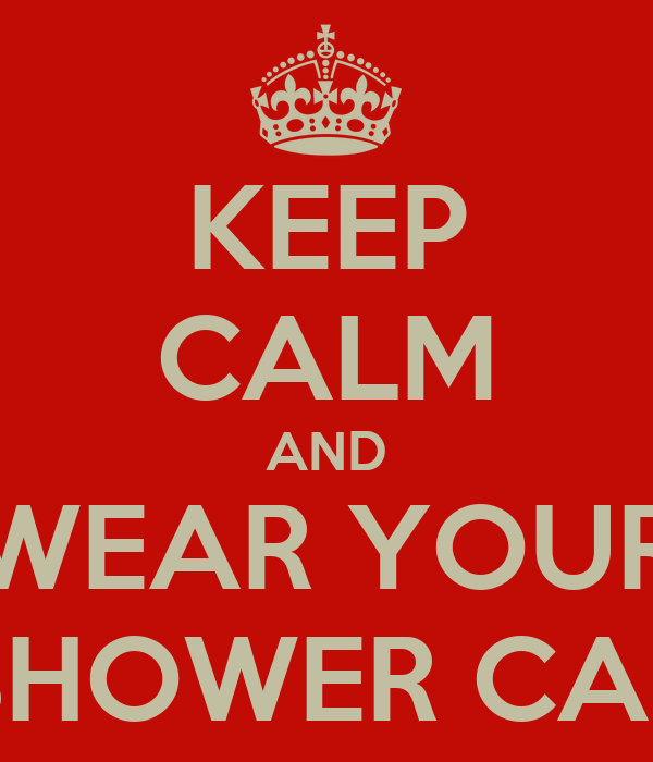 KEEP CALM AND WEAR YOUR SHOWER CAP