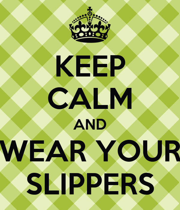 KEEP CALM AND WEAR YOUR SLIPPERS