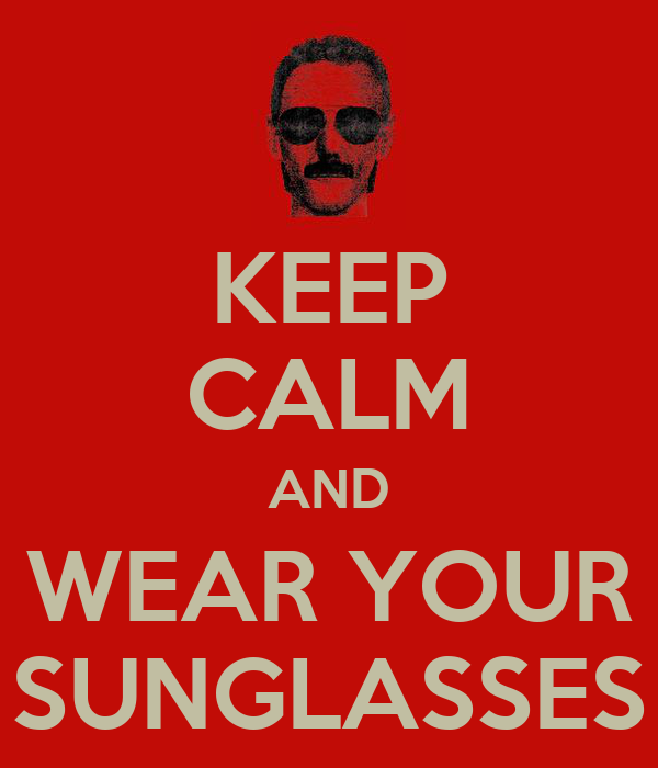 KEEP CALM AND WEAR YOUR SUNGLASSES