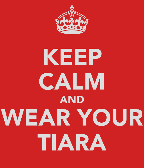 KEEP CALM AND WEAR YOUR TIARA