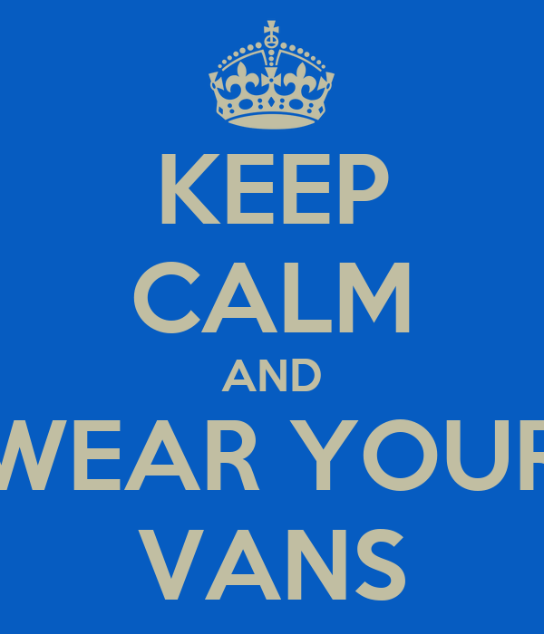 KEEP CALM AND WEAR YOUR VANS