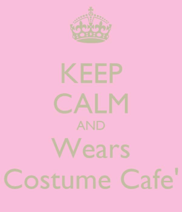 KEEP CALM AND Wears Costume Cafe'