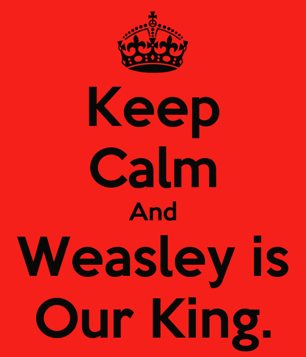 Keep Calm And Weasley is Our King.