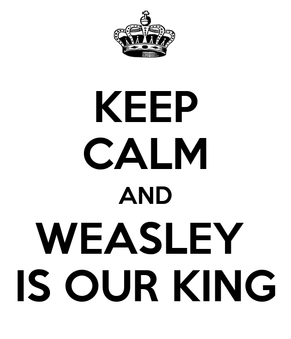KEEP CALM AND WEASLEY  IS OUR KING