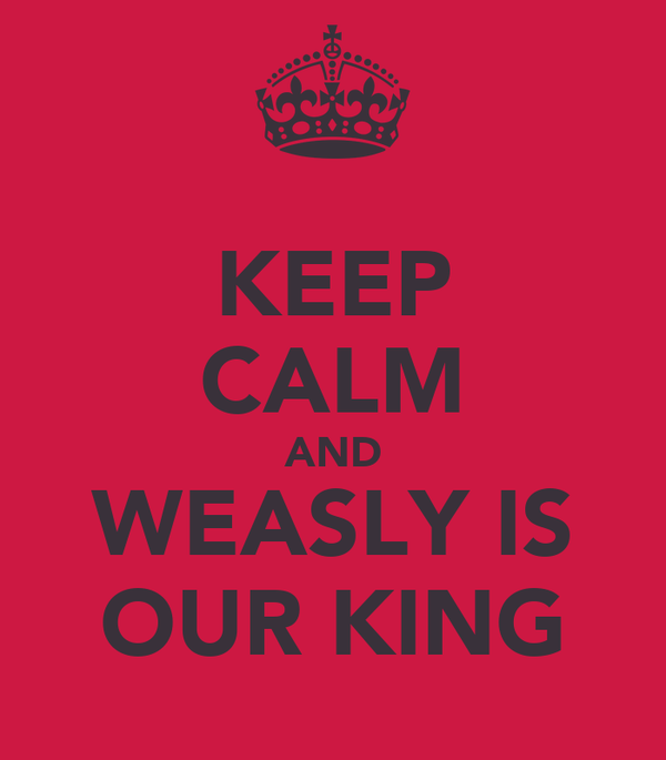 KEEP CALM AND WEASLY IS OUR KING