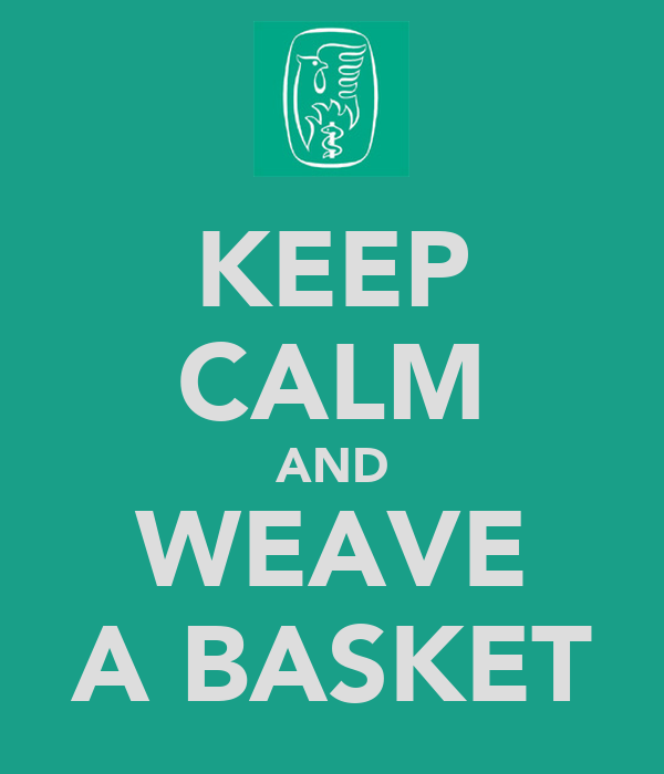 KEEP CALM AND WEAVE A BASKET