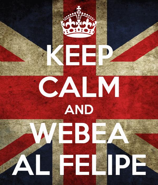 KEEP CALM AND WEBEA AL FELIPE