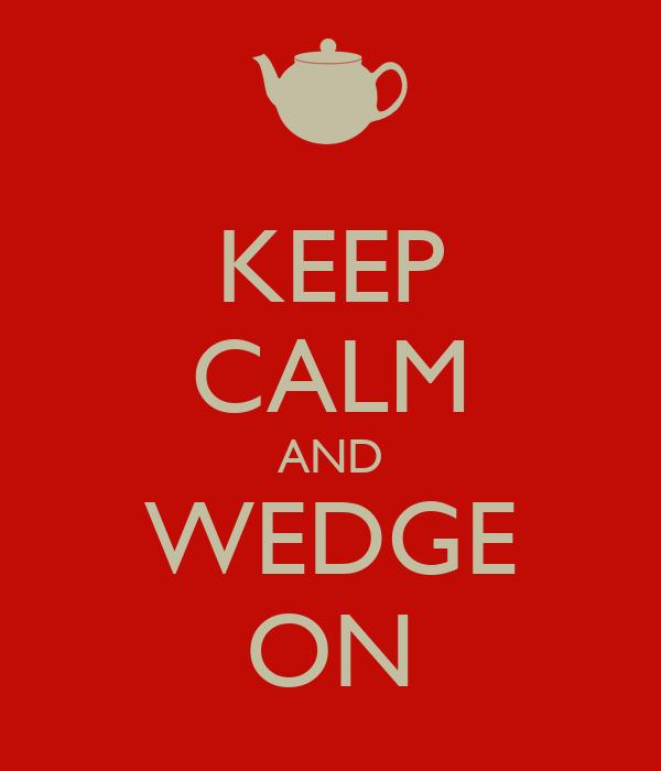 KEEP CALM AND WEDGE ON