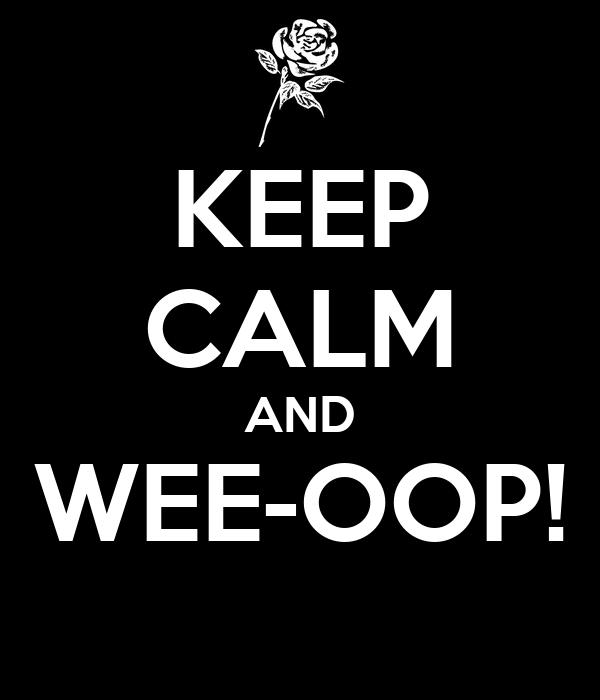 KEEP CALM AND WEE-OOP!