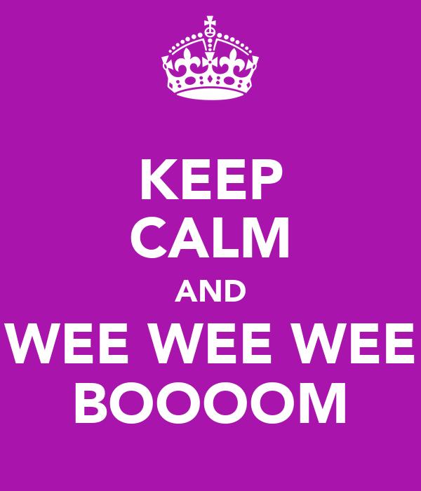 KEEP CALM AND WEE WEE WEE BOOOOM