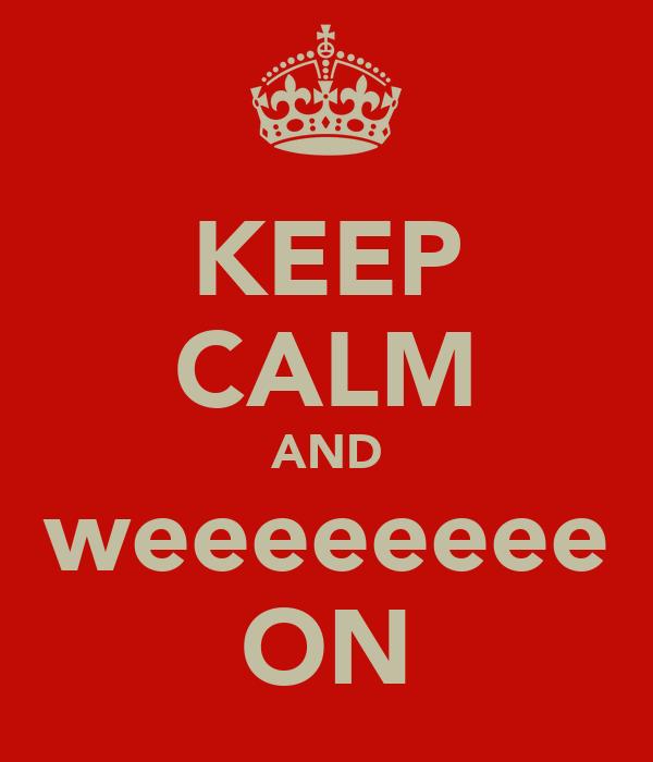 KEEP CALM AND weeeeeeee ON