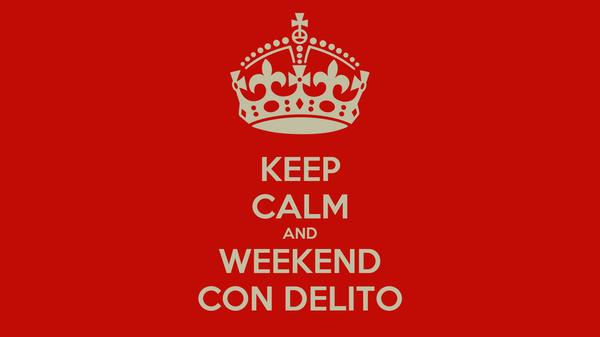KEEP CALM AND WEEKEND CON DELITO