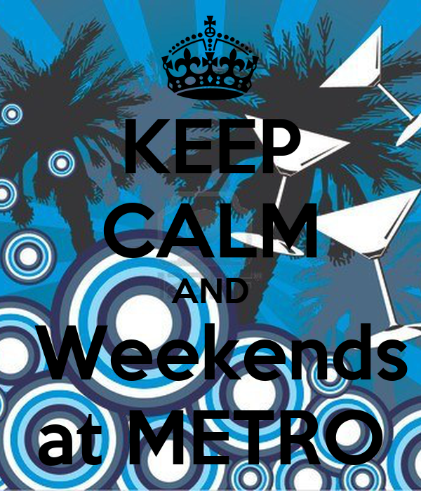 KEEP CALM AND  Weekends at METRO