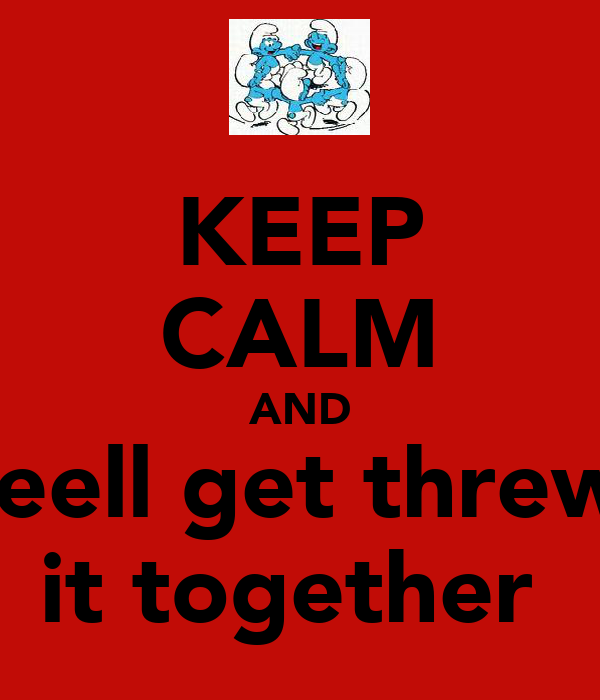 KEEP CALM AND weell get threw   it together