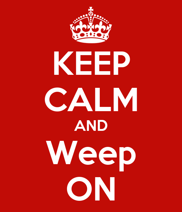 KEEP CALM AND Weep ON