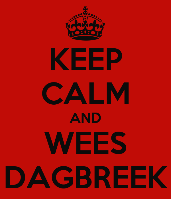 KEEP CALM AND WEES DAGBREEK