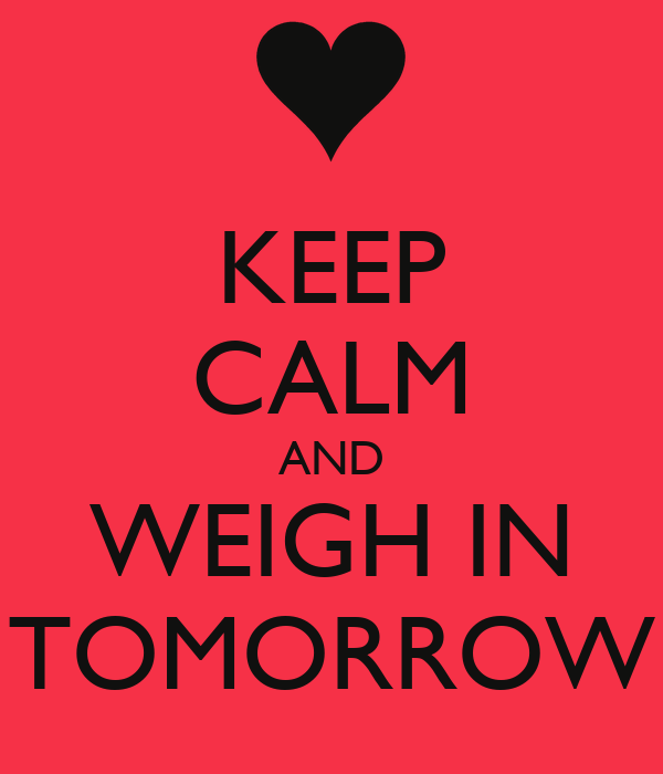 KEEP CALM AND WEIGH IN TOMORROW