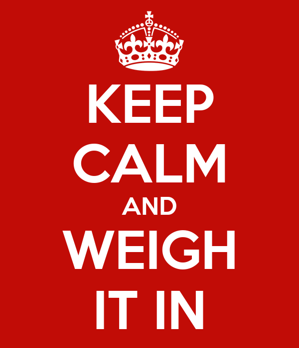 KEEP CALM AND WEIGH IT IN