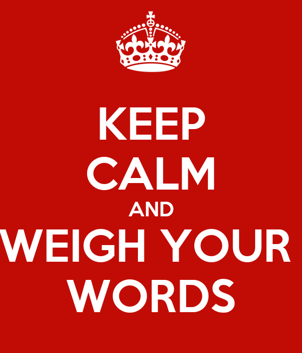 KEEP CALM AND WEIGH YOUR  WORDS