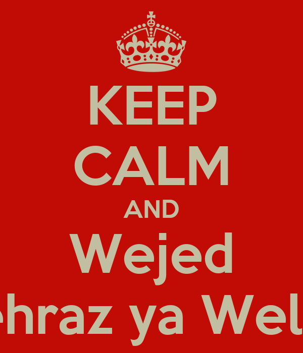 KEEP CALM AND Wejed Tehraz ya Weldi