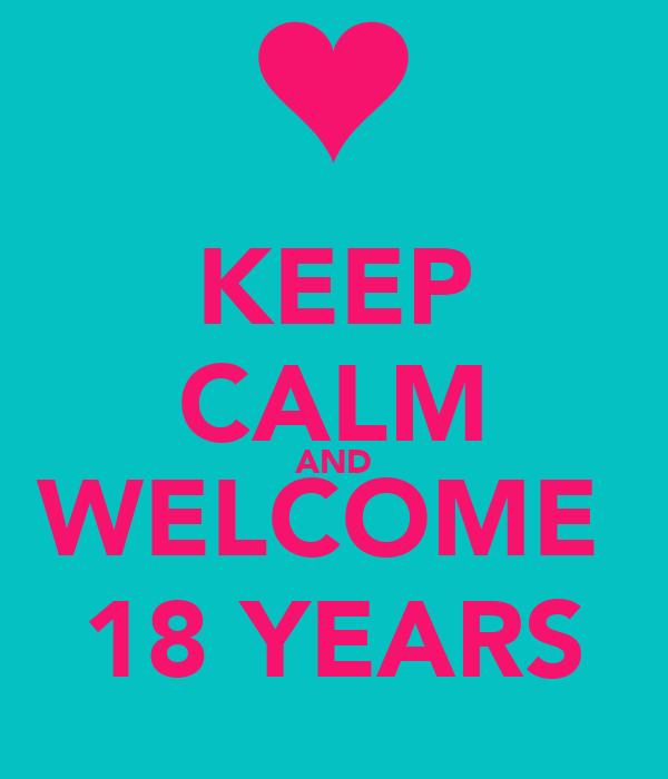 KEEP CALM AND WELCOME  18 YEARS