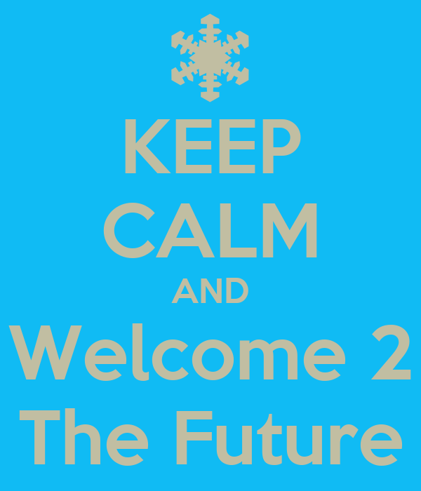 KEEP CALM AND Welcome 2 The Future