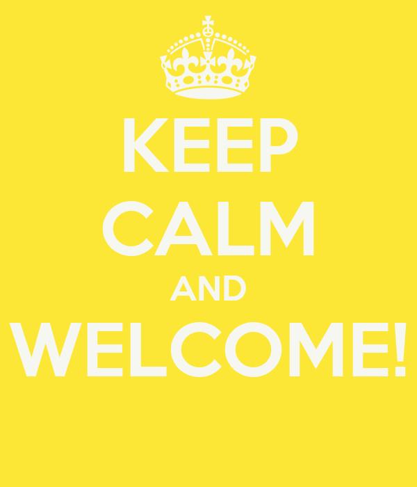 KEEP CALM AND WELCOME!