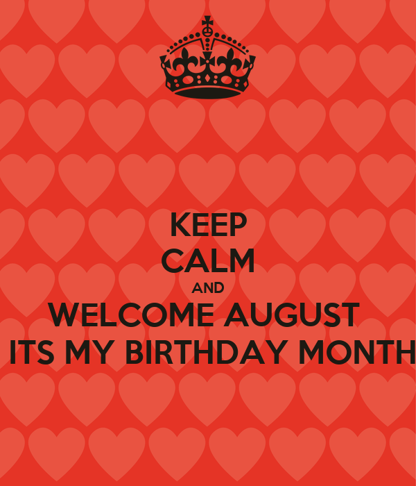 KEEP  CALM AND WELCOME AUGUST   ITS MY BIRTHDAY MONTH