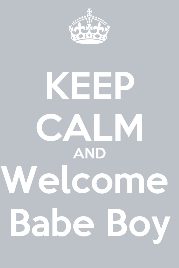 KEEP CALM AND Welcome  Babe Boy